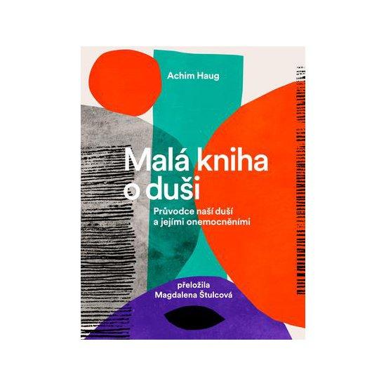 Malá kniha o duši – Průvodce naší duší a jejími onemocněními – Achim Haug